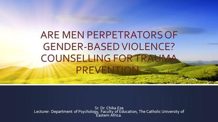 ARE MEN PERPETRATORS OF GENDER-BASED VIOLENCE? COUNSELLING FOR TRAUMA PREVENTION. Sr. Dr. Chika Eze Lecturer: Department of Psychology, Faculty of Education,