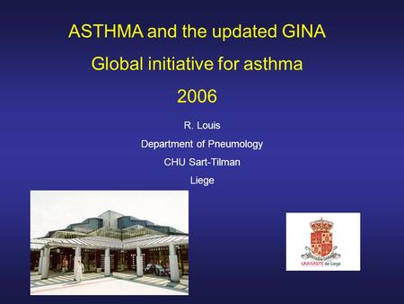 ASTHMA and the updated GINA Global initiative for asthma 2006 R. Louis Department of Pneumology CHU Sart-Tilman Liege.
