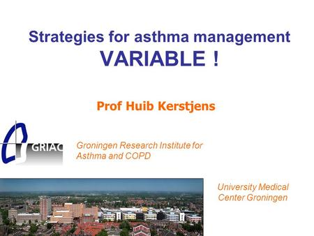 Strategies for asthma management VARIABLE ! Prof Huib Kerstjens Groningen Research Institute for Asthma and COPD University Medical Center Groningen.