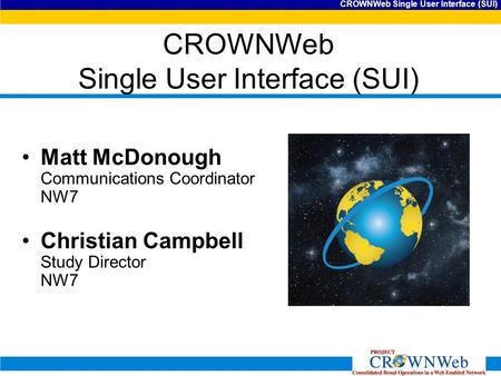 CROWNWeb Single User Interface (SUI) Matt McDonough Communications Coordinator NW7 Christian Campbell Study Director NW7.