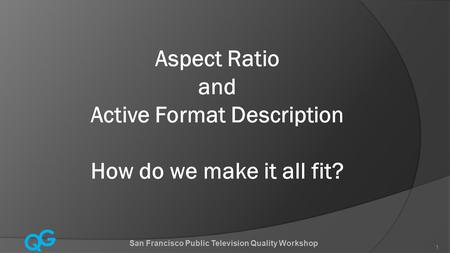 Q G 1 Aspect Ratio and Active Format Description How do we make it all fit? San Francisco Public Television Quality Workshop.