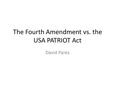 The Fourth Amendment vs. the USA PATRIOT Act David Parez.