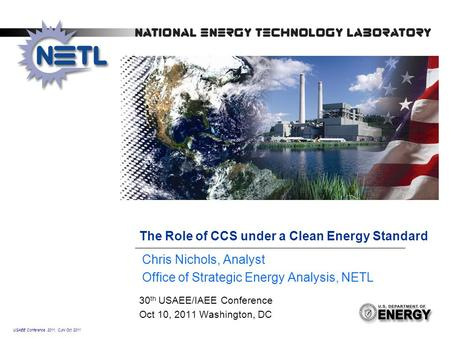 USAEE Conference 2011, CJN Oct 2011 The Role of CCS under a Clean Energy Standard 30 th USAEE/IAEE Conference Oct 10, 2011 Washington, DC Chris Nichols,