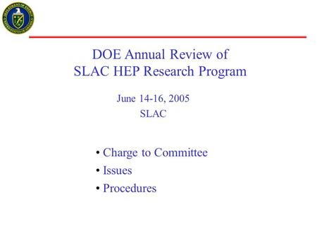 DOE Annual Review of SLAC HEP Research Program June 14-16, 2005 SLAC Charge to Committee Issues Procedures.