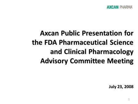 1 Axcan Public Presentation for the FDA Pharmaceutical Science and Clinical Pharmacology Advisory Committee Meeting July 23, 2008.