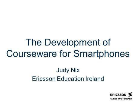 Slide title In CAPITALS 50 pt Slide subtitle 32 pt The Development of Courseware for Smartphones Judy Nix Ericsson Education Ireland.