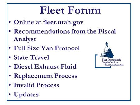 Fleet Forum Online at fleet.utah.gov Recommendations from the Fiscal Analyst Full Size Van Protocol State Travel Diesel Exhaust Fluid Replacement Process.