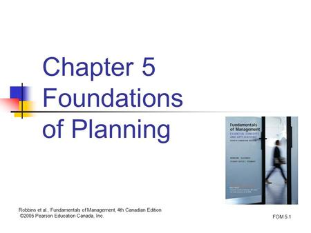 Chapter 5 Foundations of Planning Robbins et al., Fundamentals of Management, 4th Canadian Edition ©2005 Pearson Education Canada, Inc. FOM 5.1.