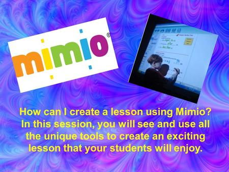 Mimio Making Madness How can I create a lesson using Mimio? In this session, you will see and use all the unique tools to create an exciting lesson that.