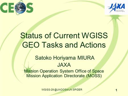 Status of Current WGISS GEO Tasks and Actions Satoko Horiyama MIURA JAXA Mission Operation System Office of Space Mission Application Directorate (MOSS)