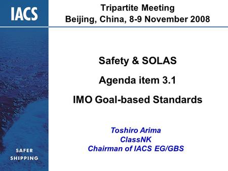 Tripartite Meeting Beijing, China, 8-9 November 2008 Safety & SOLAS Agenda item 3.1 IMO Goal-based Standards Toshiro Arima ClassNK Chairman of IACS EG/GBS.