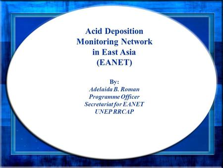 Acid Deposition Monitoring Network in East Asia (EANET) By: Adelaida B. Roman Programme Officer Secretariat for EANET UNEP RRCAP.