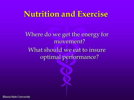 Illinois State University Nutrition and Exercise Where do we get the energy for movement? What should we eat to insure optimal performance?