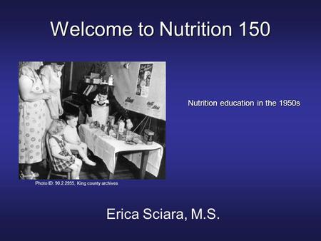 Welcome to Nutrition 150 Erica Sciara, M.S. Nutrition education in the 1950s Photo ID: 90.2.2955, King county archives.