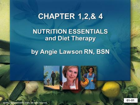 ©2003, Elsevier Science (USA). All rights reserved. CHAPTER 1,2,& 4 NUTRITION ESSENTIALS and Diet Therapy by Angie Lawson RN, BSN 01- 01.