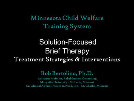 Minnesota Child Welfare Training System Solution-Focused Brief Therapy Treatment Strategies & Interventions Bob Bertolino, Ph.D. Assistant Professor, Rehabilitation.