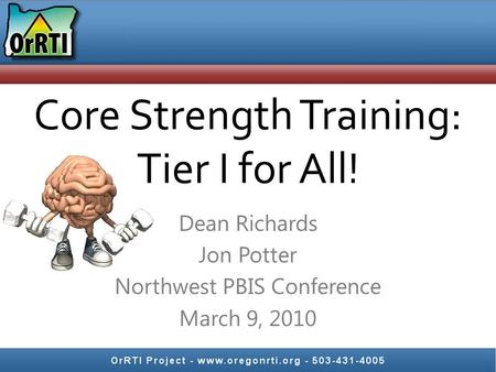Core Strength Training: Tier I for All! Dean Richards Jon Potter Northwest PBIS Conference March 9, 2010.