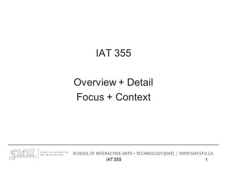 IAT 355 1 Overview + Detail Focus + Context ______________________________________________________________________________________ SCHOOL OF INTERACTIVE.
