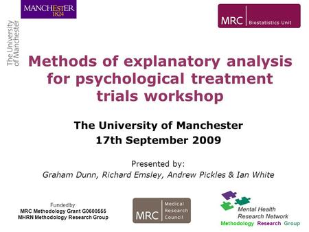 Methods of explanatory analysis for psychological treatment trials workshop Methodology Research Group Funded by: MRC Methodology Grant G0600555 MHRN Methodology.