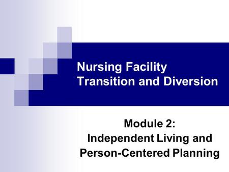 Nursing Facility Transition and Diversion Module 2: Independent Living and Person-Centered Planning.