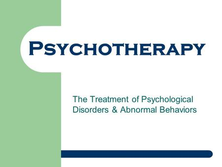Psychotherapy The Treatment of Psychological Disorders & Abnormal Behaviors.