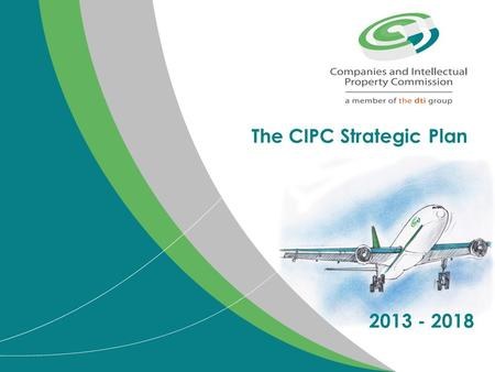 The CIPC Strategic Plan 2013 - 2018. Purpose of presentation Present the updated strategic plan for the period 2013 - 2018 Present the CIPC budget and.