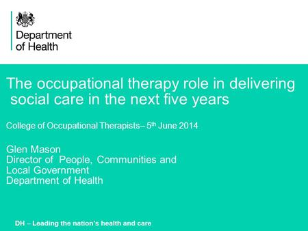 1 The occupational therapy role in delivering social care in the next five years College of Occupational Therapists– 5 th June 2014 Glen Mason Director.