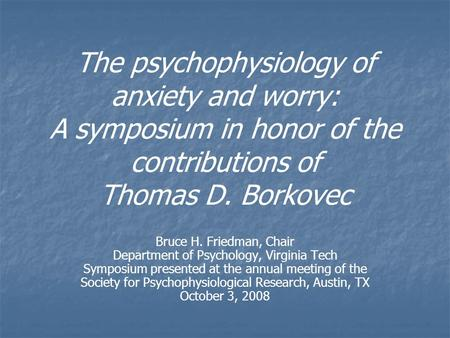 The psychophysiology of anxiety and worry: A symposium in honor of the contributions of Thomas D. Borkovec Bruce H. Friedman, Chair Department of Psychology,
