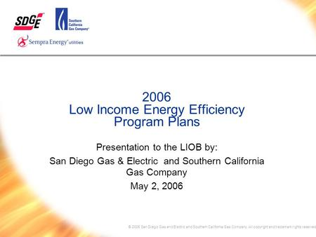 © 2005 San Diego Gas and Electric and Southern California Gas Company. All copyright and trademark rights reserved 2006 Low Income Energy Efficiency Program.