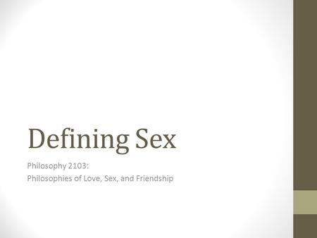 Defining Sex Philosophy 2103: Philosophies of Love, Sex, and Friendship.