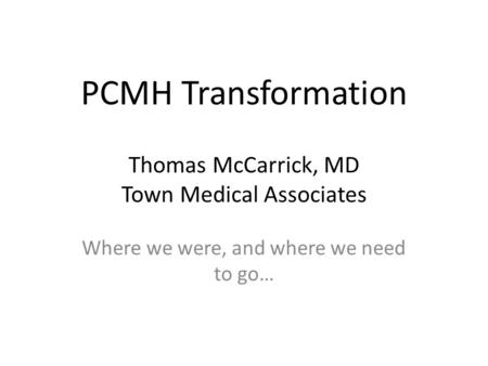 PCMH Transformation Thomas McCarrick, MD Town Medical Associates Where we were, and where we need to go…