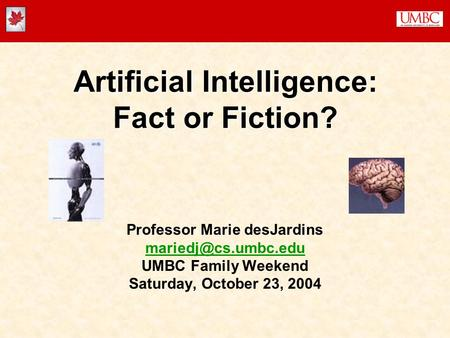 Artificial Intelligence: Fact or Fiction? Professor Marie desJardins UMBC Family Weekend Saturday, October 23, 2004