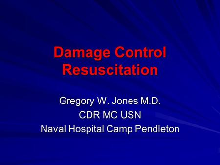 Damage Control Resuscitation Gregory W. Jones M.D. CDR MC USN Naval Hospital Camp Pendleton.