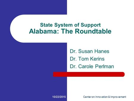 10/22/2015Center on Innovation & Improvement State System of Support Alabama: The Roundtable Dr. Susan Hanes Dr. Tom Kerins Dr. Carole Perlman.