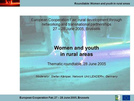 Roundtable: Women and youth in rural areas European Cooperation Fair, 27 – 28 June 2005, Brussels European Cooperation Fair: rural development through.
