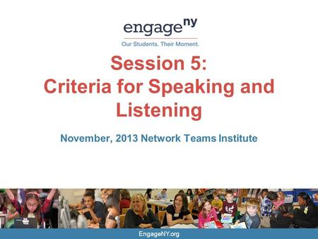 EngageNY.org Session 5: Criteria for Speaking and Listening November, 2013 Network Teams Institute.