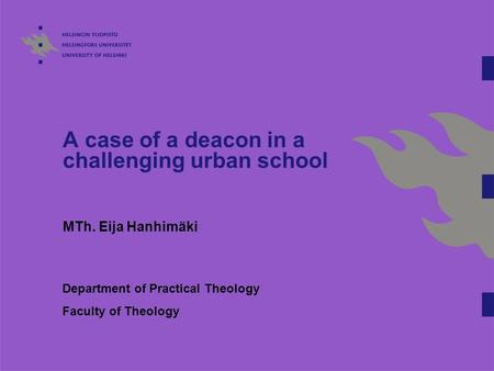 A case of a deacon in a challenging urban school MTh. Eija Hanhimäki Department of Practical Theology Faculty of Theology.
