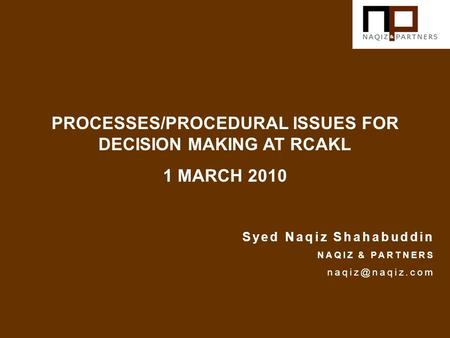 PROCESSES/PROCEDURAL ISSUES FOR DECISION MAKING AT RCAKL 1 MARCH 2010 Syed Naqiz Shahabuddin NAQIZ & PARTNERS