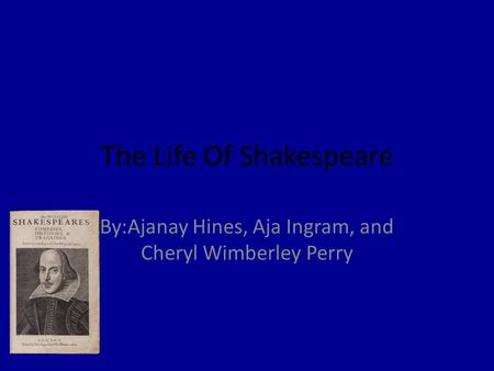 The Life Of Shakespeare By:Ajanay Hines, Aja Ingram, and Cheryl Wimberley Perry.