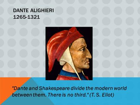 DANTE ALIGHIERI 1265-1321 Dante and Shakespeare divide the modern world between them. There is no third. (T. S. Eliot)
