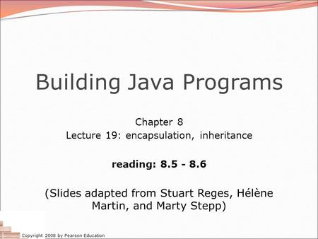 Copyright 2008 by Pearson Education Building Java Programs Chapter 8 Lecture 19: encapsulation, inheritance reading: 8.5 - 8.6 (Slides adapted from Stuart.
