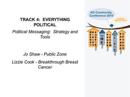 TRACK 4: EVERYTHING POLITICAL Political Messaging: Strategy and Tools Jo Shaw - Public Zone Lizzie Cook - Breakthrough Breast Cancer.