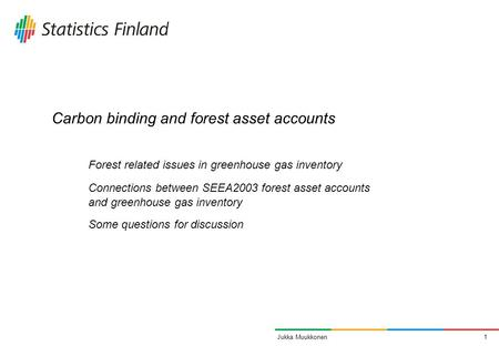 1Jukka Muukkonen Carbon binding and forest asset accounts Forest related issues in greenhouse gas inventory Connections between SEEA2003 forest asset accounts.