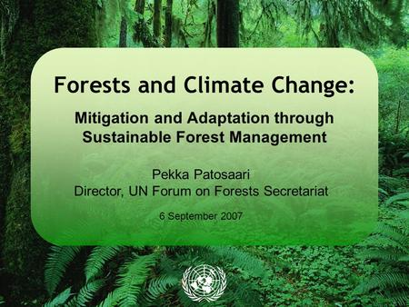 Forests and Climate Change: Mitigation and Adaptation through Sustainable Forest Management Pekka Patosaari Director, UN Forum on Forests Secretariat 6.