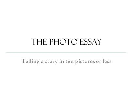 The photo essay Telling a story in ten pictures or less.