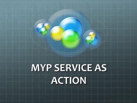 "MYP SERVICE AS ACTION. What is Service as Action? ""IB learners strive to be caring members of the community who demonstrate a personal commitment to service,"