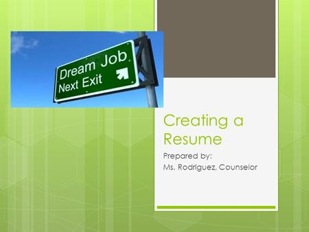 Creating a Resume Prepared by: Ms. Rodriguez, Counselor.