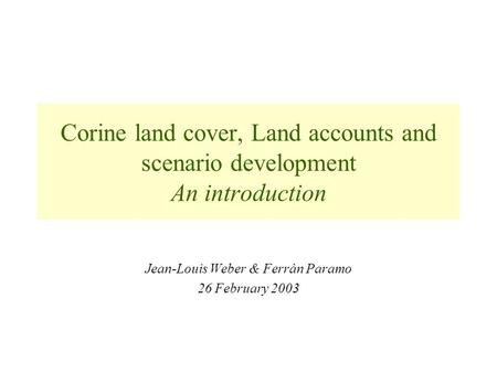 Corine land cover, Land accounts and scenario development An introduction Jean-Louis Weber & Ferràn Paramo 26 February 2003.