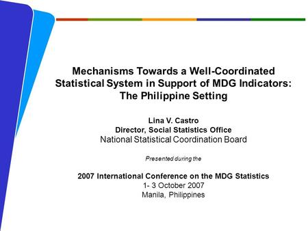 NATIONAL STATISTICAL COORDINATION BOARD 1 Mechanisms Towards a Well-Coordinated Statistical System in Support of MDG Indicators: The Philippine Setting.