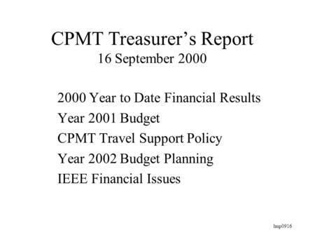 Lmp0916 CPMT Treasurer's Report 16 September 2000 2000 Year to Date Financial Results Year 2001 Budget CPMT Travel Support Policy Year 2002 Budget Planning.